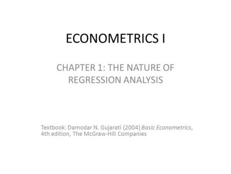 ECONOMETRICS I CHAPTER 1: THE NATURE OF REGRESSION ANALYSIS Textbook: Damodar N. Gujarati (2004) Basic Econometrics, 4th edition, The McGraw-Hill Companies.