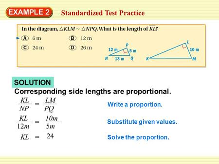 SOLUTION EXAMPLE 2 Standardized Test Practice Corresponding side lengths are proportional. KL NP = LM PQ KL 12m = 10m 5m5m KL= 24 Write a proportion. Substitute.