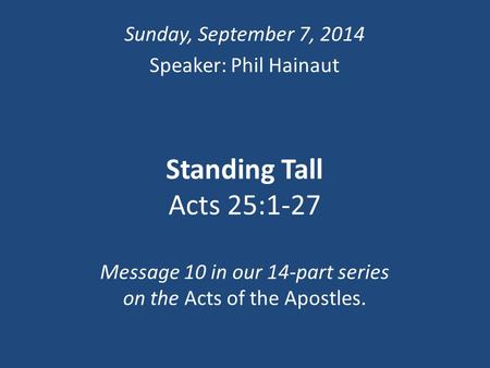 Standing Tall Acts 25:1-27 Message 10 in our 14-part series on the Acts of the Apostles. Sunday, September 7, 2014 Speaker: Phil Hainaut.