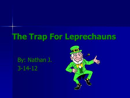 The Trap For Leprechauns By: Nathan J. 3-14-12. This is My leprechaun trap. I am doing this trap to show you how to trap a leprechaun. Also I just think.