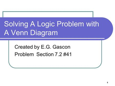 1 Solving A Logic Problem with A Venn Diagram Created by E.G. Gascon Problem Section 7.2 #41.