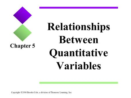 Copyright ©2006 Brooks/Cole, a division of Thomson Learning, Inc. Relationships Between Quantitative Variables Chapter 5.