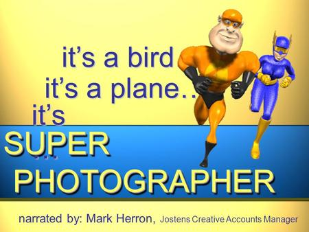 It's a bird… it's a plane… SUPER PHOTOGRAPHER PHOTOGRAPHERSUPER narrated by: Mark Herron, Jostens Creative Accounts Manager it's …