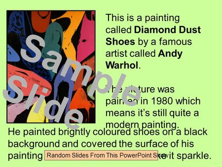This is a painting called Diamond Dust Shoes by a famous artist called Andy Warhol. The picture was painted in 1980 which means it's still quite a modern.