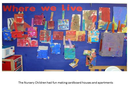 The Nursery Children had fun making cardboard houses and apartments.