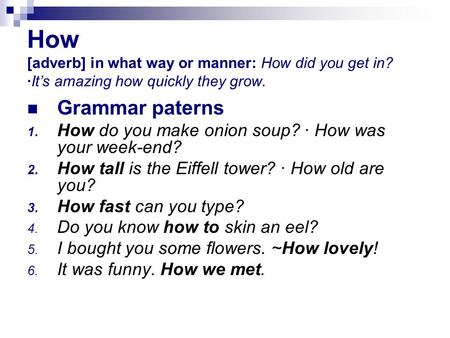 How [adverb] in what way or manner: How did you get in? ·It's amazing how quickly they grow. Grammar paterns 1. How do you make onion soup? · How was your.