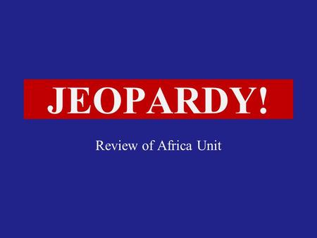 Click Once to Begin JEOPARDY! Review of Africa Unit.