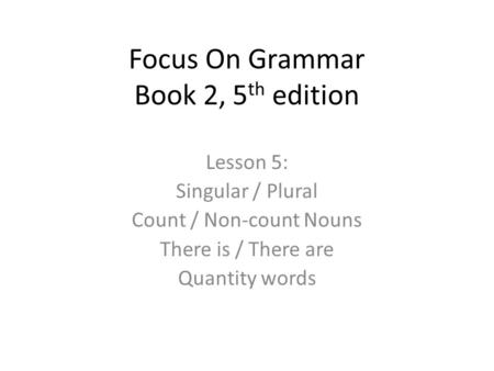 Focus On Grammar Book 2, 5 th edition Lesson 5: Singular / Plural Count / Non-count Nouns There is / There are Quantity words.
