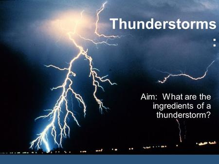 Thunderstorms : Aim: What are the ingredients of a thunderstorm?