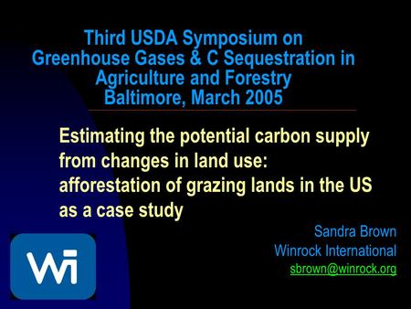 Estimating the potential carbon supply from changes in land use: afforestation of grazing lands in the US as a case study Sandra Brown Winrock International.