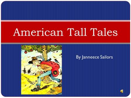 By Janneece Sailors American Tall Tales A tall tale is a folktale that contains exaggeration about characters and events. Tall tales were made popular.