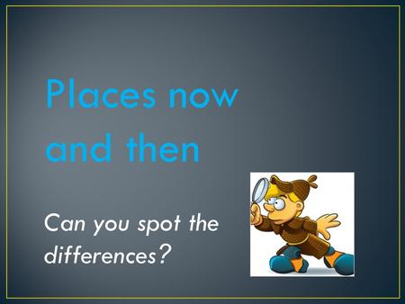 Places now and then Can you spot the differences ?