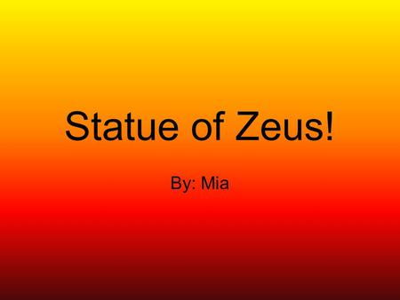 Statue of Zeus! By: Mia. What was the Statue of Zeus made of? In Zeus' right hand there is a figure of gold and ivory. The Statue of Zeus was made of.