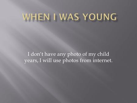I don't have any photo of my child years, I will use photos from internet.