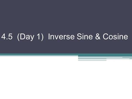 4.5 (Day 1) Inverse Sine & Cosine. Remember: the inverse of a function is found by switching the x & y values (reflect over line y = x) Domains become.