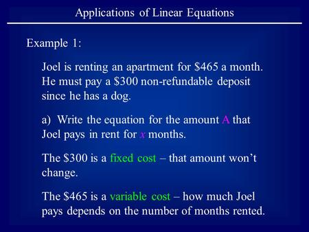 Applications of Linear Equations Example 1: Joel is renting an apartment for $465 a month. He must pay a $300 non-refundable deposit since he has a dog.