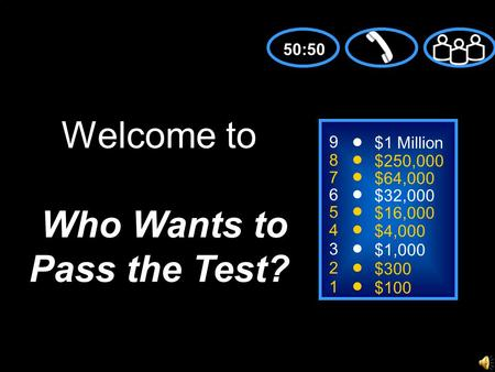 9 8 7 6 5 4 3 2 1 $1 Million $250,000 $64,000 $32,000 $16,000 $4,000 $1,000 $300 $100 Welcome to Who Wants to Pass the Test? 50:50.