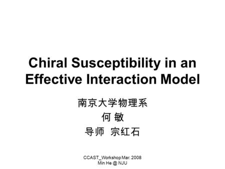 CCAST_Workshop Mar. 2008 Min NJU Chiral Susceptibility in an Effective Interaction Model 南京大学物理系 何 敏 导师 宗红石.