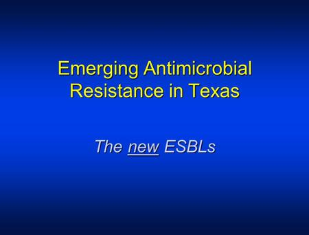 Emerging Antimicrobial Resistance in Texas The new ESBLs.