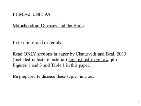1 PHM142 UNIT 9A Mitochondrial Diseases and the Brain Instructions and materials: Read ONLY sections in paper by Chaturvedi and Beal, 2013 (included in.