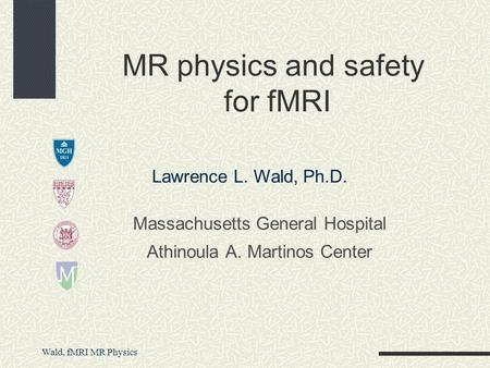 Wald, fMRI MR Physics Massachusetts General Hospital Athinoula A. Martinos Center MR physics and safety for fMRI Lawrence L. Wald, Ph.D.