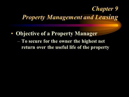 Chapter 9 Property Management and L easing Objective of a Property Manager –To secure for the owner the highest net return over the useful life of the.