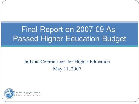 Indiana Commission for Higher Education May 11, 2007 Final Report on 2007-09 As- Passed Higher Education Budget.
