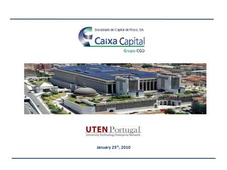 January 25 th, 2010. Caixa Capital is the Private Equity/Venture Capital industry leader and part of Portugal's largest financial group. State owned Portugal's.