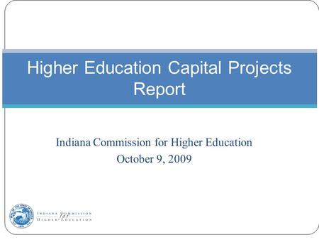 Indiana Commission for Higher Education October 9, 2009 Higher Education Capital Projects Report.