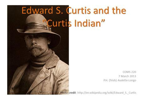 "Edward S. Curtis and the ""Curtis Indian"" COMS 220 7 March 2013 P.H. (Trish) Audette-Longo Photo credit:"