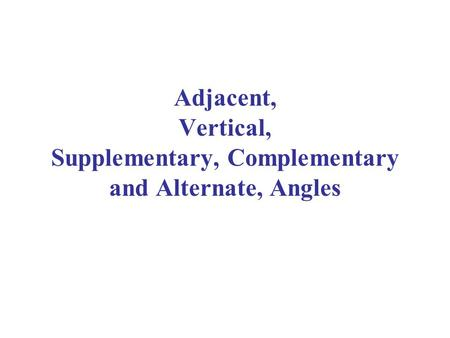 Adjacent, Vertical, Supplementary, Complementary and Alternate, Angles.