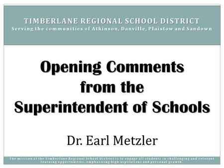 Dr. Earl Metzler Opening Comments from the Superintendent of Schools TIMBERLANE REGIONAL SCHOOL DISTRICT Serving the communities of Atkinson, Danville,