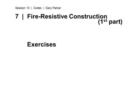 7 | Fire-Resistive Construction (1 st part) Exercises Session 13 | Codes | Gary Parker.