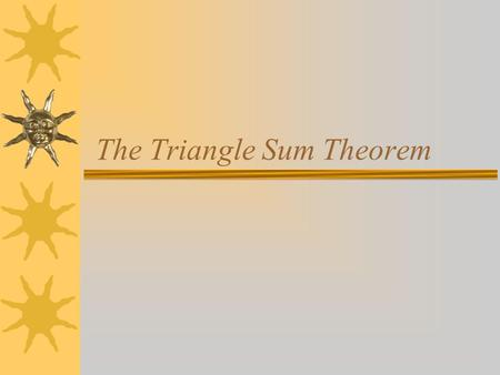 The Triangle Sum Theorem.  The sum of the measures of the angles of a triangle are equal to 180 degrees. 1 2 3 4 5 < 5 = < 3 and < 4= < 1 because alternate.
