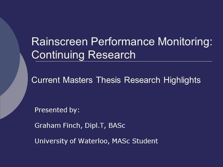 Rainscreen Performance Monitoring: Continuing Research Current Masters Thesis Research Highlights Presented by: Graham Finch, Dipl.T, BASc University of.