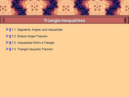  § 7.1 Segments, Angles, and Inequalities  § 7.4 Triangle Inequality Theorem  § 7.3 Inequalities Within a Triangle  § 7.2 Exterior Angle Theorem.