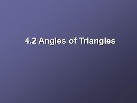 4.2 Angles of Triangles. Objectives Apply the Angle Sum Theorem Apply the Exterior Angle Theorem.
