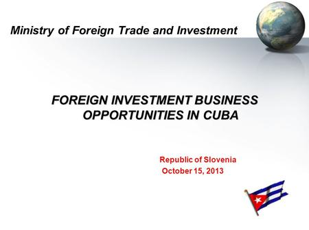 Ministry of Foreign Trade and Investment FOREIGN INVESTMENT BUSINESS OPPORTUNITIES IN CUBA Republic of Slovenia October 15, 2013.