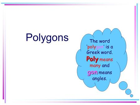 Polygons The word 'polygon' is a Greek word. Poly gon Poly means many and gon means angles.