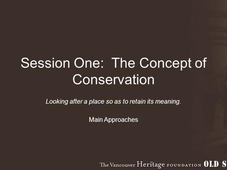 Session One: The Concept of Conservation Looking after a place so as to retain its meaning. Main Approaches.