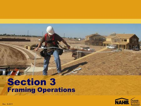 Rev: 8-2011 Section 3 Framing Operations. Rev: 8-2011 Learning Objectives: Section 3 Understand when fall protection must be provided Evaluate the use.