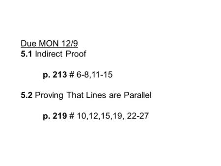 Due MON 12/9 5.1 Indirect Proof p. 213 # 6-8,11-15 5.2 Proving That Lines are Parallel p. 219 # 10,12,15,19, 22-27.