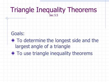Triangle Inequality Theorems Sec 5.5 Goals: To determine the longest side and the largest angle of a triangle To use triangle inequality theorems.