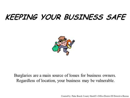 KEEPING YOUR BUSINESS SAFE Burglaries are a main source of losses for business owners. Regardless of location, your business may be vulnerable. Created.
