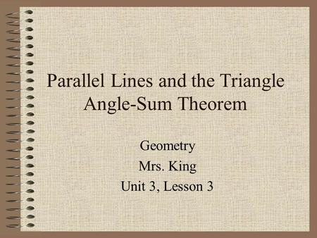 Parallel Lines and the Triangle Angle-Sum Theorem Geometry Mrs. King Unit 3, Lesson 3.