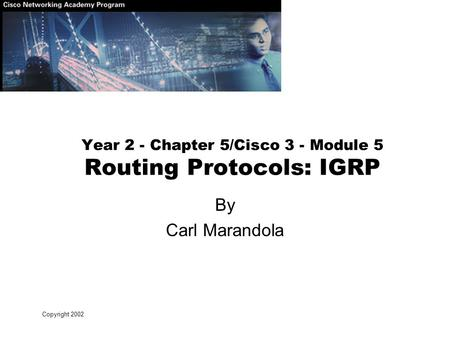 Copyright 2002 Year 2 - Chapter 5/Cisco 3 - Module 5 Routing Protocols: IGRP By Carl Marandola.