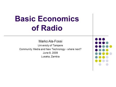 Basic Economics of Radio Marko Ala-Fossi University of Tampere Community Media and New Technology - where next? June 9, 2009 Lusaka, Zambia.