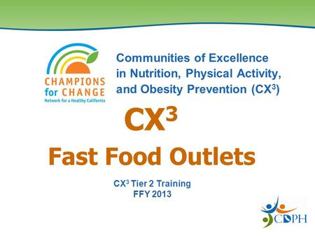Fast Food Outlets Communities of Excellence in Nutrition, Physical Activity, and Obesity Prevention (CX 3 ) CX 3 CX 3 Tier 2 Training FFY 2013.