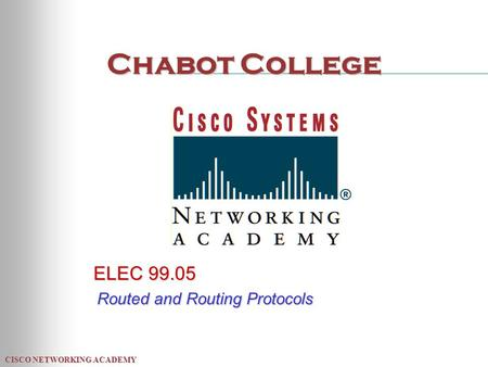 CISCO NETWORKING ACADEMY Chabot College ELEC 99.05 Routed and Routing Protocols.