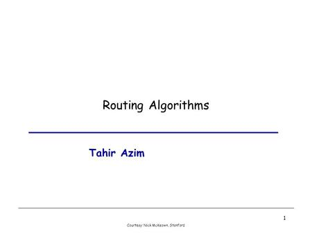 Courtesy: Nick McKeown, Stanford 1 Routing Algorithms Tahir Azim.